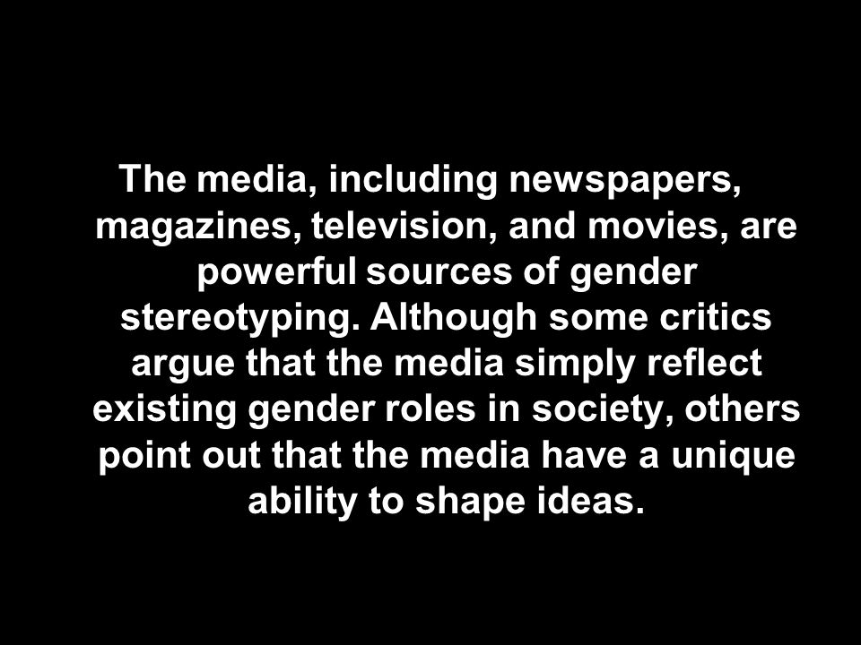 The media, including newspapers, magazines, television, and movies, are powerful sources of gender stereotyping. Although some critics argue that the