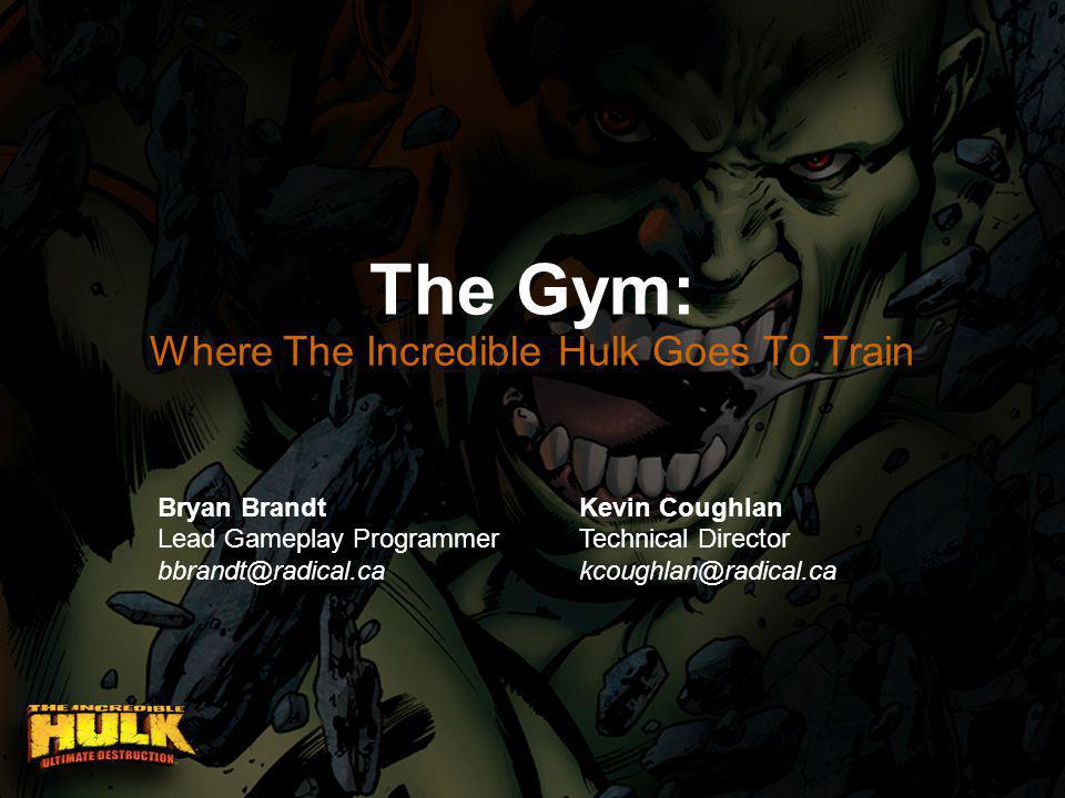 The Gym: Where The Incredible Hulk Goes To Train Bryan Brandt Lead Gameplay Programmer bbrandt@radical.ca Kevin Coughlan Technical Director kcoughlan@radical.ca