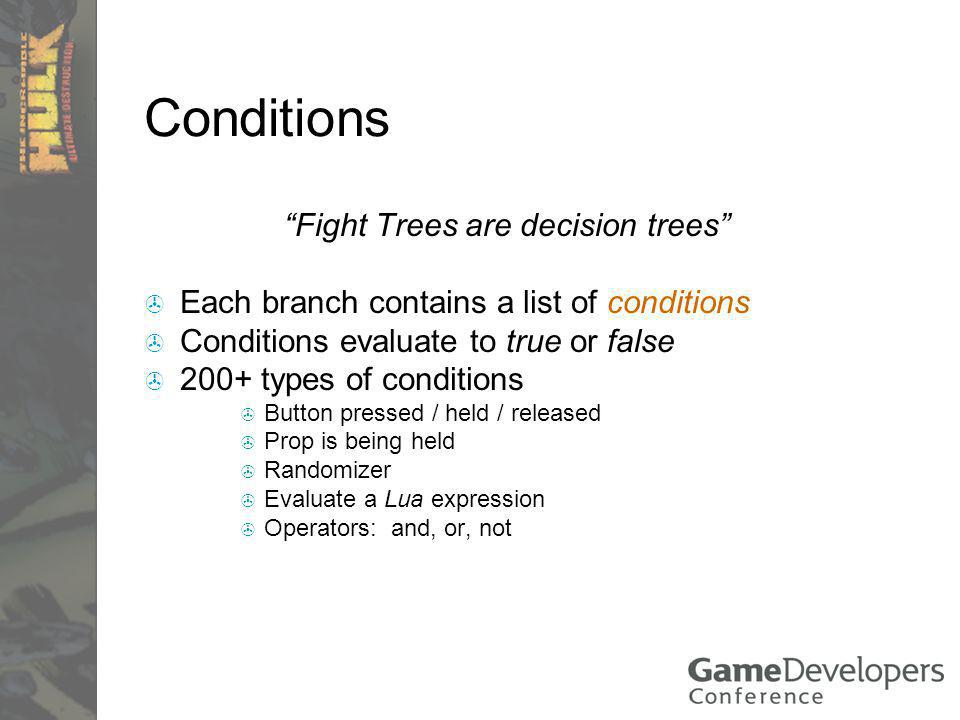 Conditions Fight Trees are decision trees Each branch contains a list of conditions Conditions evaluate to true or false 200+ types of conditions Button pressed / held / released Prop is being held Randomizer Evaluate a Lua expression Operators: and, or, not