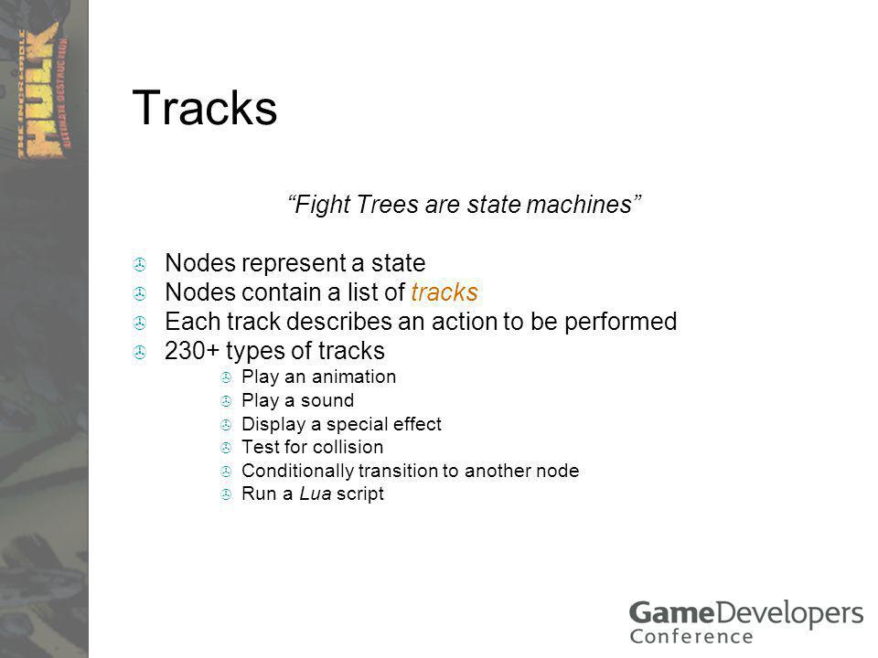 Tracks Fight Trees are state machines Nodes represent a state Nodes contain a list of tracks Each track describes an action to be performed 230+ types of tracks Play an animation Play a sound Display a special effect Test for collision Conditionally transition to another node Run a Lua script