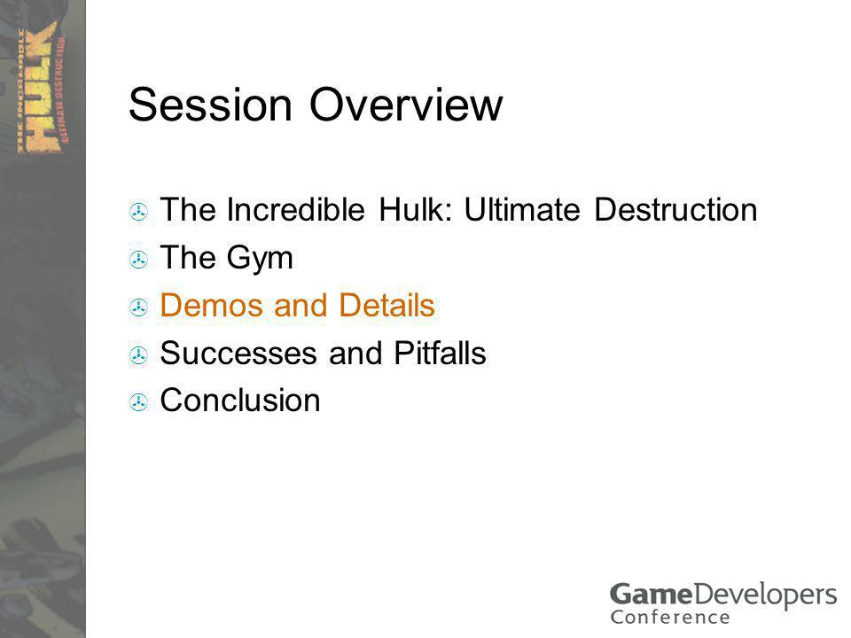 Session Overview The Incredible Hulk: Ultimate Destruction The Gym Demos and Details Successes and Pitfalls Conclusion