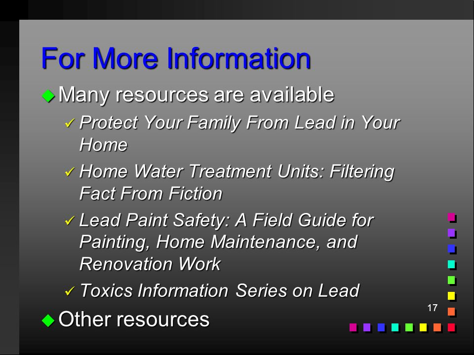 17 For More Information u Many resources are available ü Protect Your Family From Lead in Your Home ü Home Water Treatment Units: Filtering Fact From Fiction ü Lead Paint Safety: A Field Guide for Painting, Home Maintenance, and Renovation Work ü Toxics Information Series on Lead u Other resources
