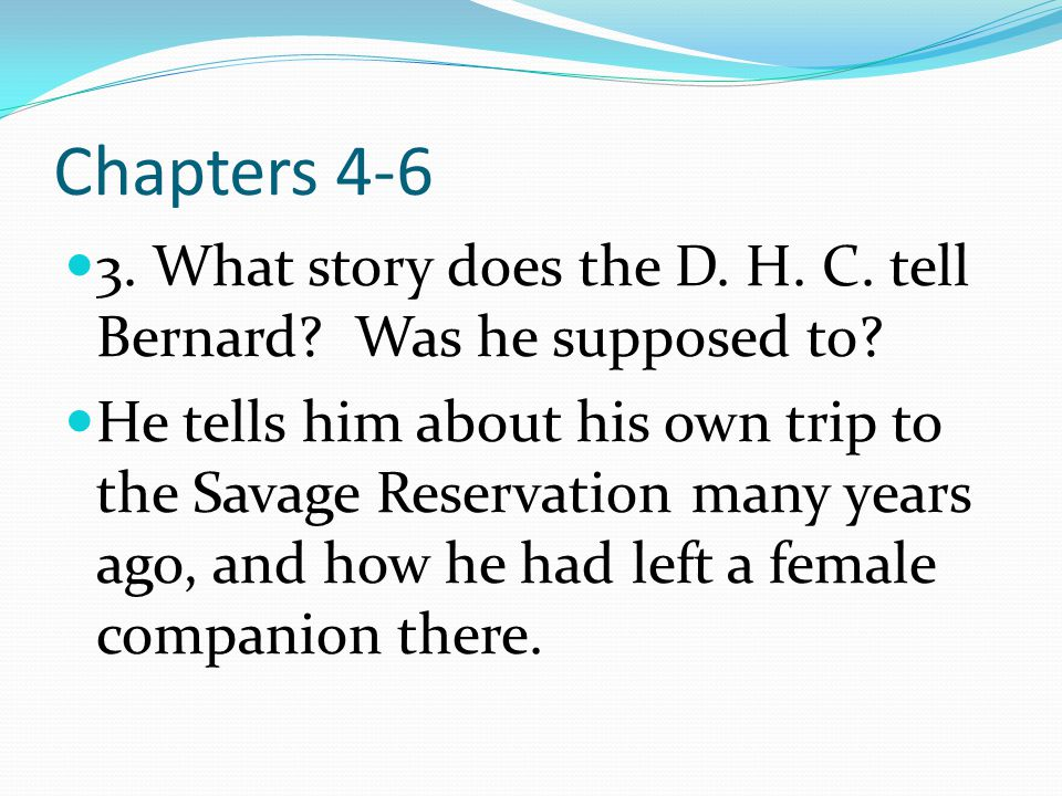 Chapters 4-6 3. What story does the D. H. C. tell Bernard? Was he supposed to?