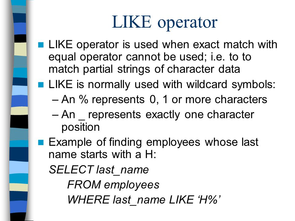 LIKE operator LIKE operator is used when exact match with equal operator cannot be used; i.e.