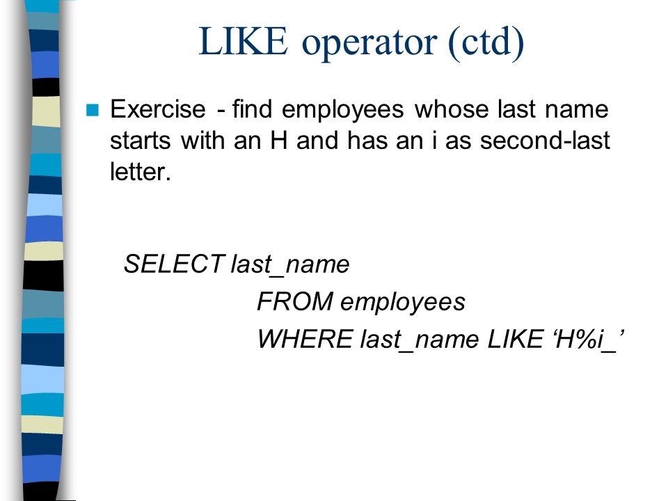 LIKE operator (ctd) Exercise - find employees whose last name starts with an H and has an i as second-last letter.