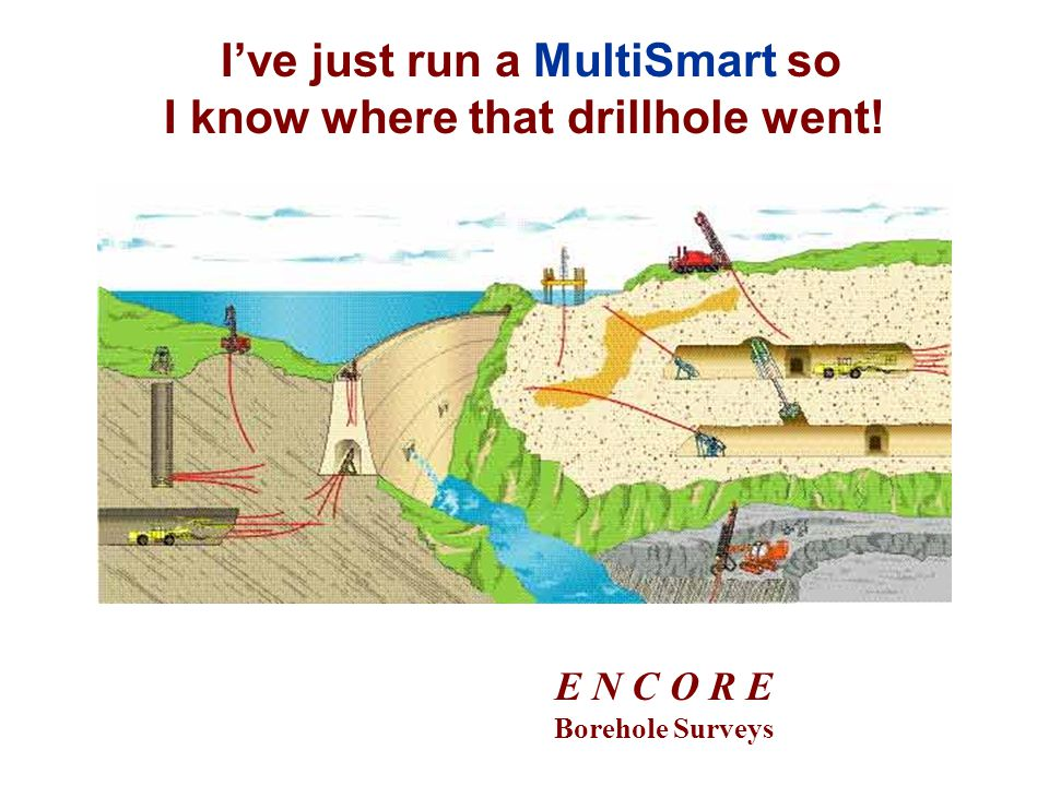 Ive just run a MultiSmart so I know where that drillhole went! E N C O R E Borehole Surveys