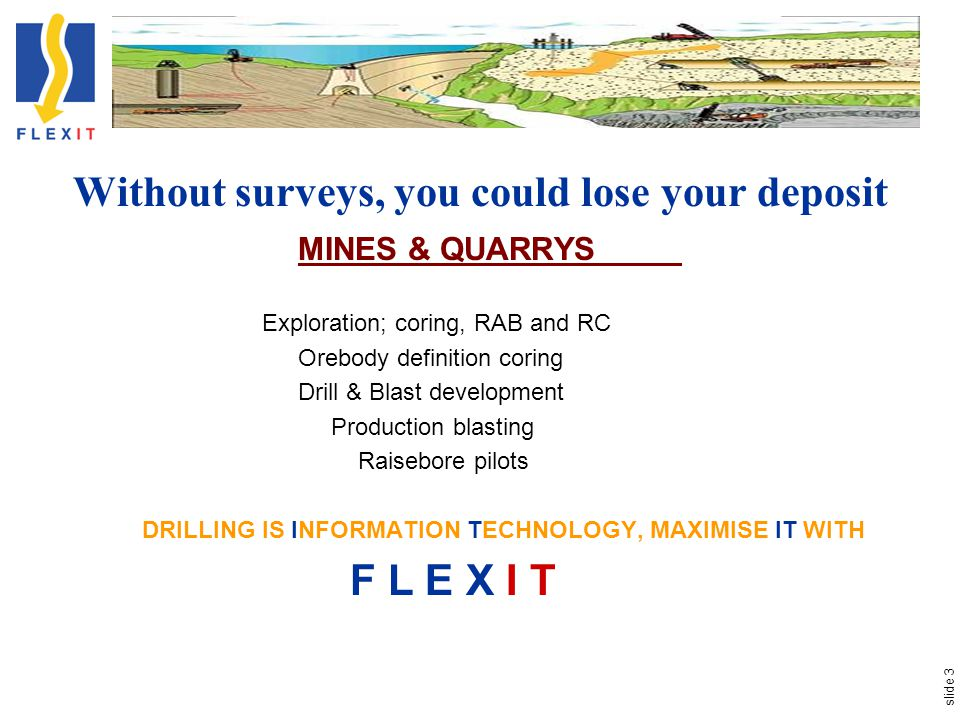 slide 3 Without surveys, you could lose your deposit MINES & QUARRYS Exploration; coring, RAB and RC Orebody definition coring Drill & Blast development Production blasting Raisebore pilots DRILLING IS INFORMATION TECHNOLOGY, MAXIMISE IT WITH F L E X I T