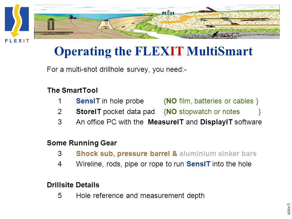 slide 5 Operating the FLEXIT MultiSmart For a multi-shot drillhole survey, you need:- The SmartTool 1SensIT in hole probe{NO film, batteries or cables