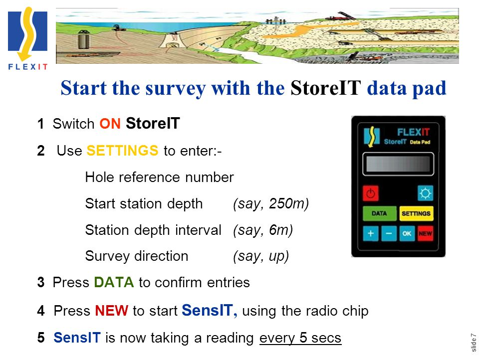 slide 7 Start the survey with the StoreIT data pad 1Switch ON StoreIT 2 Use SETTINGS to enter:- Hole reference number Start station depth (say, 250m) Station depth interval (say, 6m) Survey direction (say, up) 3Press DATA to confirm entries 4 Press NEW to start SensIT, using the radio chip 5 SensIT is now taking a reading every 5 secs