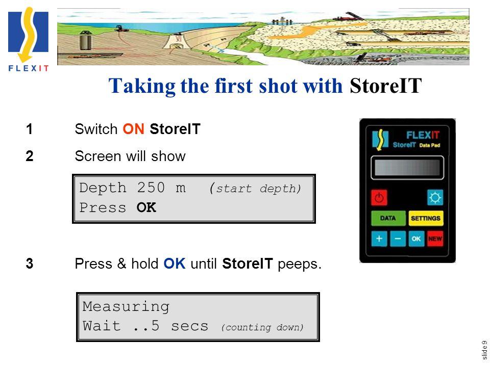 slide 9 Taking the first shot with StoreIT 1Switch ON StoreIT 2Screen will show 3Press & hold OK until StoreIT peeps. Depth 250 m ( start depth) Press