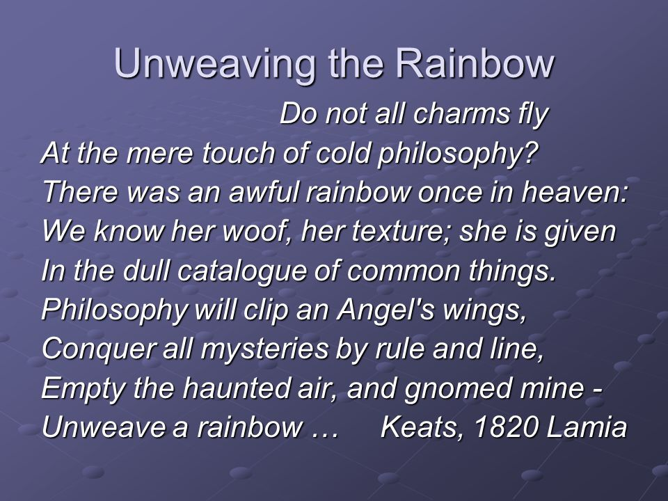 Unweaving the Rainbow Do not all charms fly Do not all charms fly At the mere touch of cold philosophy? There was an awful rainbow once in heaven: We