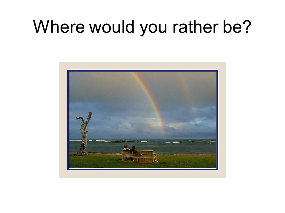 Where would you rather be