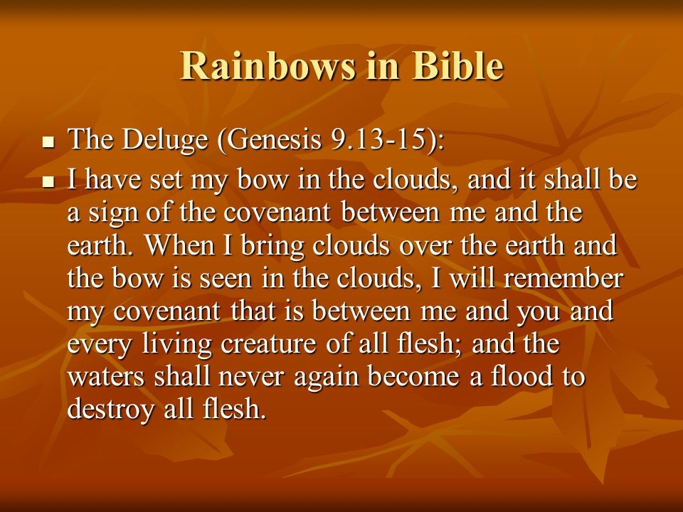 Rainbows in Bible The Deluge (Genesis 9.13-15): The Deluge (Genesis 9.13-15): I have set my bow in the clouds, and it shall be a sign of the covenant between me and the earth.