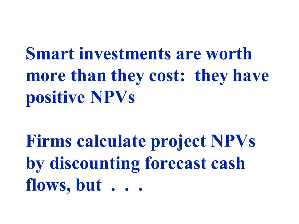 Smart investments are worth more than they cost: they have positive NPVs Firms calculate project NPVs by discounting forecast cash flows, but...
