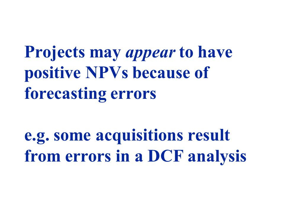 Projects may appear to have positive NPVs because of forecasting errors e.g. some acquisitions result from errors in a DCF analysis