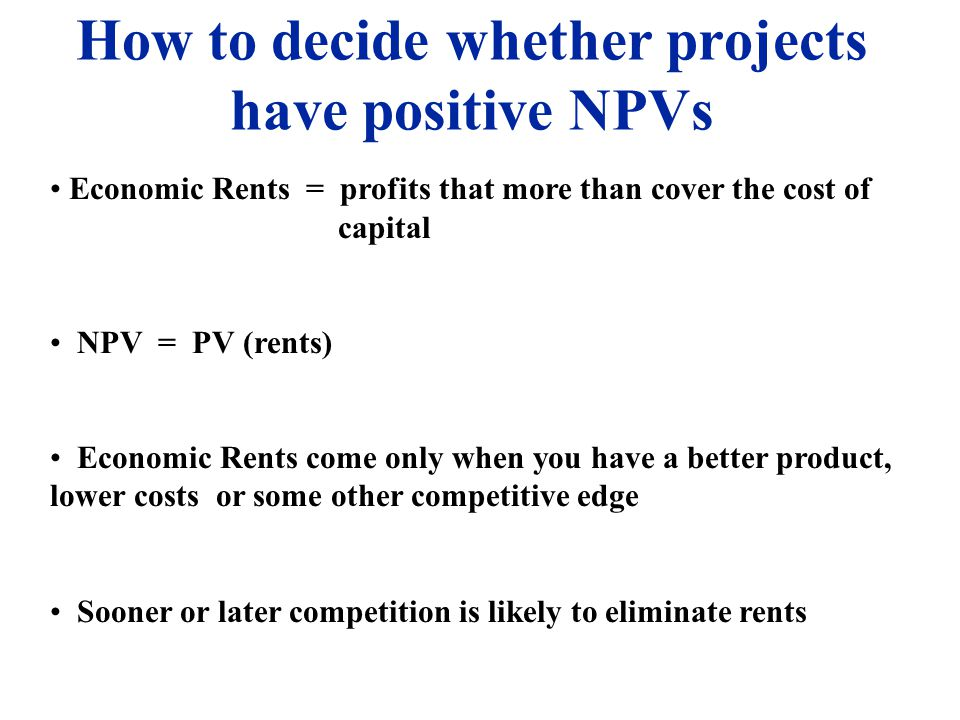 How to decide whether projects have positive NPVs Economic Rents = profits that more than cover the cost of capital NPV = PV (rents) Economic Rents come only when you have a better product, lower costs or some other competitive edge Sooner or later competition is likely to eliminate rents