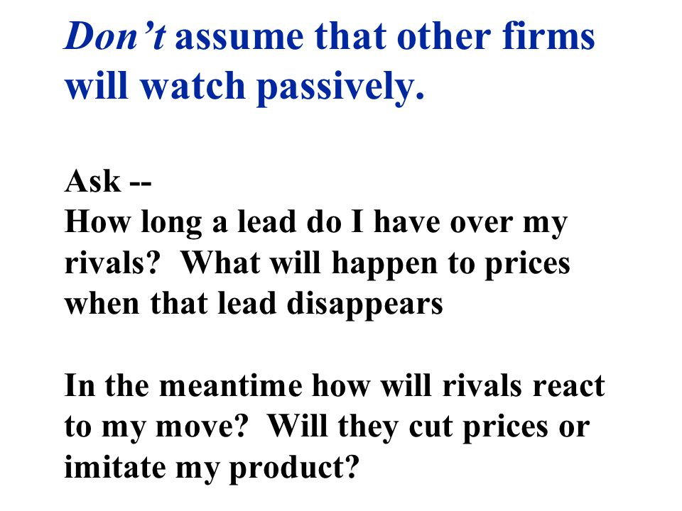 Dont assume that other firms will watch passively. Ask -- How long a lead do I have over my rivals? What will happen to prices when that lead disappea