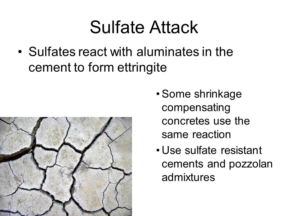 Sulfate Attack Sulfates react with aluminates in the cement to form ettringite Some shrinkage compensating concretes use the same reaction Use sulfate resistant cements and pozzolan admixtures