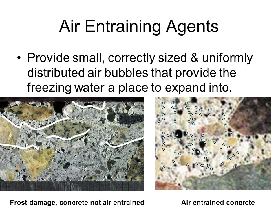 Air Entraining Agents Provide small, correctly sized & uniformly distributed air bubbles that provide the freezing water a place to expand into.