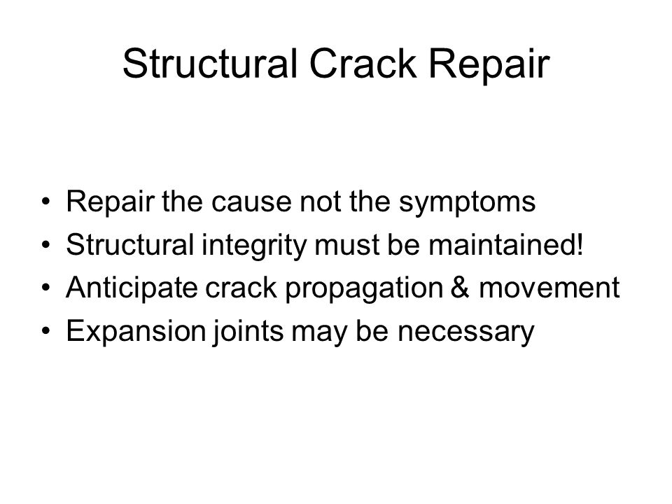 Structural Crack Repair Repair the cause not the symptoms Structural integrity must be maintained.