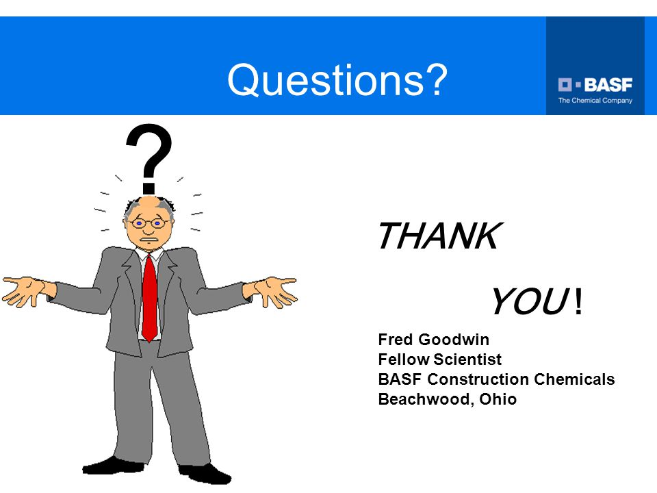 Questions? THANK YOU ! ? Fred Goodwin Fellow Scientist BASF Construction Chemicals Beachwood, Ohio