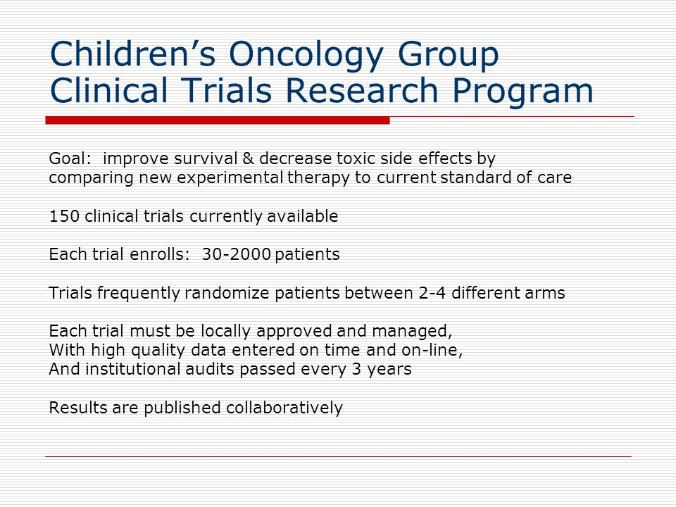 Childrens Oncology Group Clinical Trials Research Program Goal: improve survival & decrease toxic side effects by comparing new experimental therapy to current standard of care 150 clinical trials currently available Each trial enrolls: 30-2000 patients Trials frequently randomize patients between 2-4 different arms Each trial must be locally approved and managed, With high quality data entered on time and on-line, And institutional audits passed every 3 years Results are published collaboratively