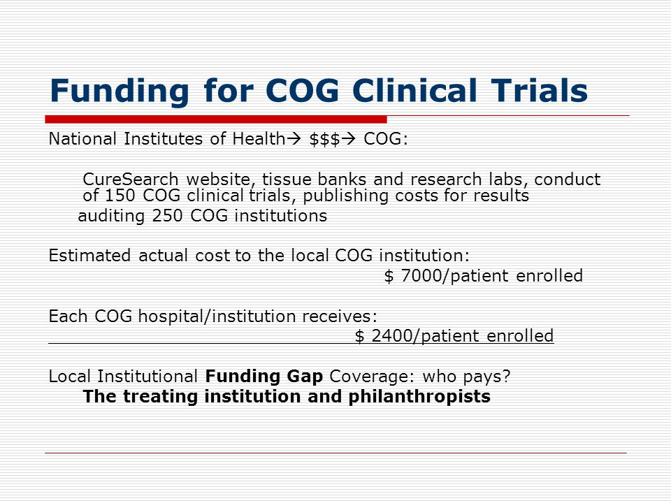 Funding for COG Clinical Trials National Institutes of Health $$$ COG: CureSearch website, tissue banks and research labs, conduct of 150 COG clinical trials, publishing costs for results auditing 250 COG institutions Estimated actual cost to the local COG institution: $ 7000/patient enrolled Each COG hospital/institution receives: ____________________________ $ 2400/patient enrolled Local Institutional Funding Gap Coverage: who pays.