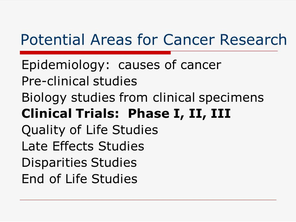 Potential Areas for Cancer Research Epidemiology: causes of cancer Pre-clinical studies Biology studies from clinical specimens Clinical Trials: Phase I, II, III Quality of Life Studies Late Effects Studies Disparities Studies End of Life Studies