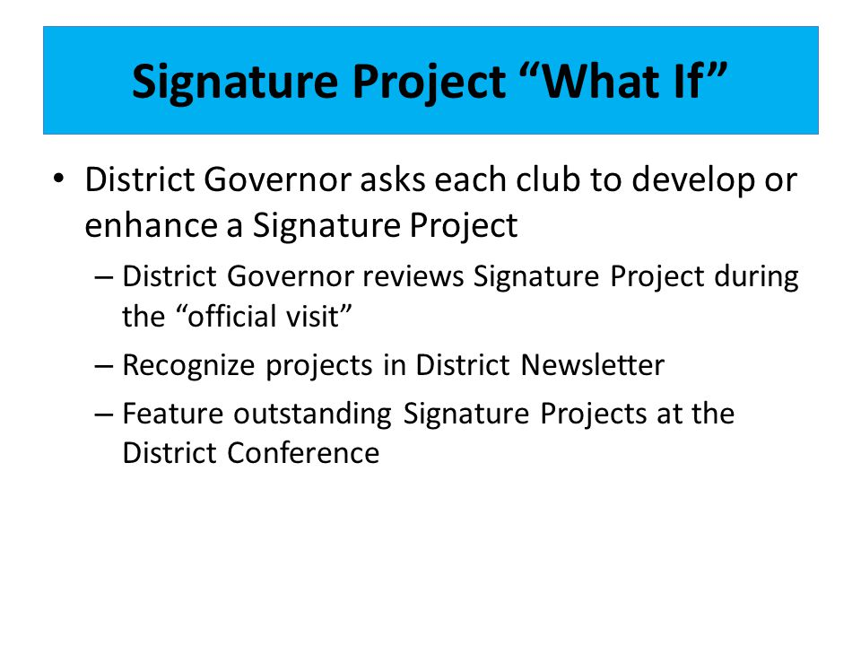 Signature Project What If District Governor asks each club to develop or enhance a Signature Project – District Governor reviews Signature Project during the official visit – Recognize projects in District Newsletter – Feature outstanding Signature Projects at the District Conference