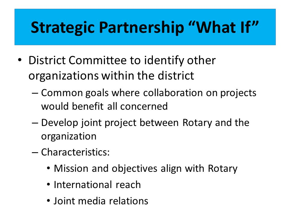 Strategic Partnership What If District Committee to identify other organizations within the district – Common goals where collaboration on projects would benefit all concerned – Develop joint project between Rotary and the organization – Characteristics: Mission and objectives align with Rotary International reach Joint media relations
