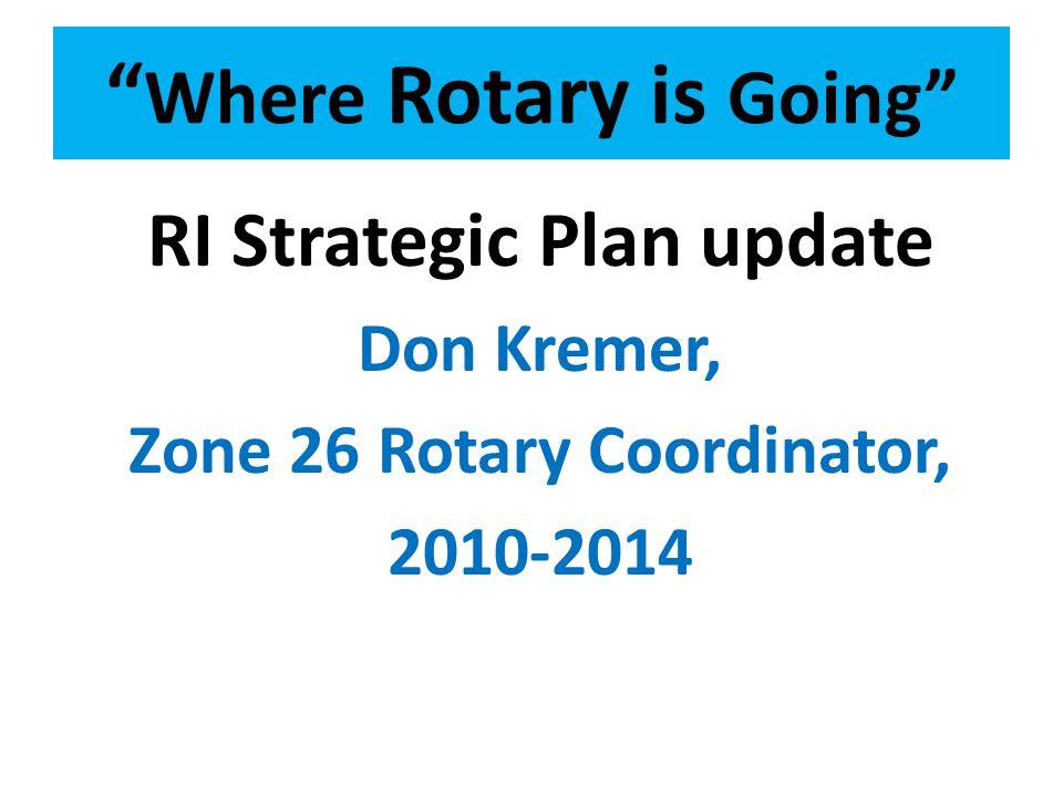 Where Rotary is Going RI Strategic Plan update Don Kremer, Zone 26 Rotary Coordinator, 2010-2014
