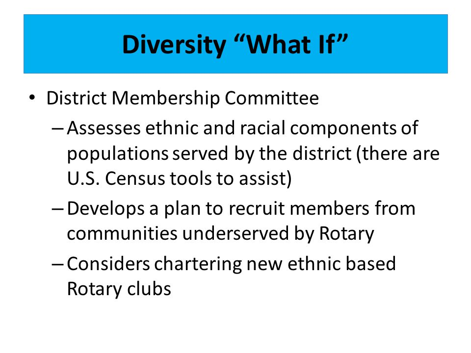 Diversity What If District Membership Committee – Assesses ethnic and racial components of populations served by the district (there are U.S.