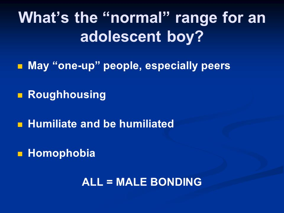 Whats the normal range for an adolescent boy? May one-up people, especially peers Roughhousing Humiliate and be humiliated Homophobia ALL = MALE BONDI