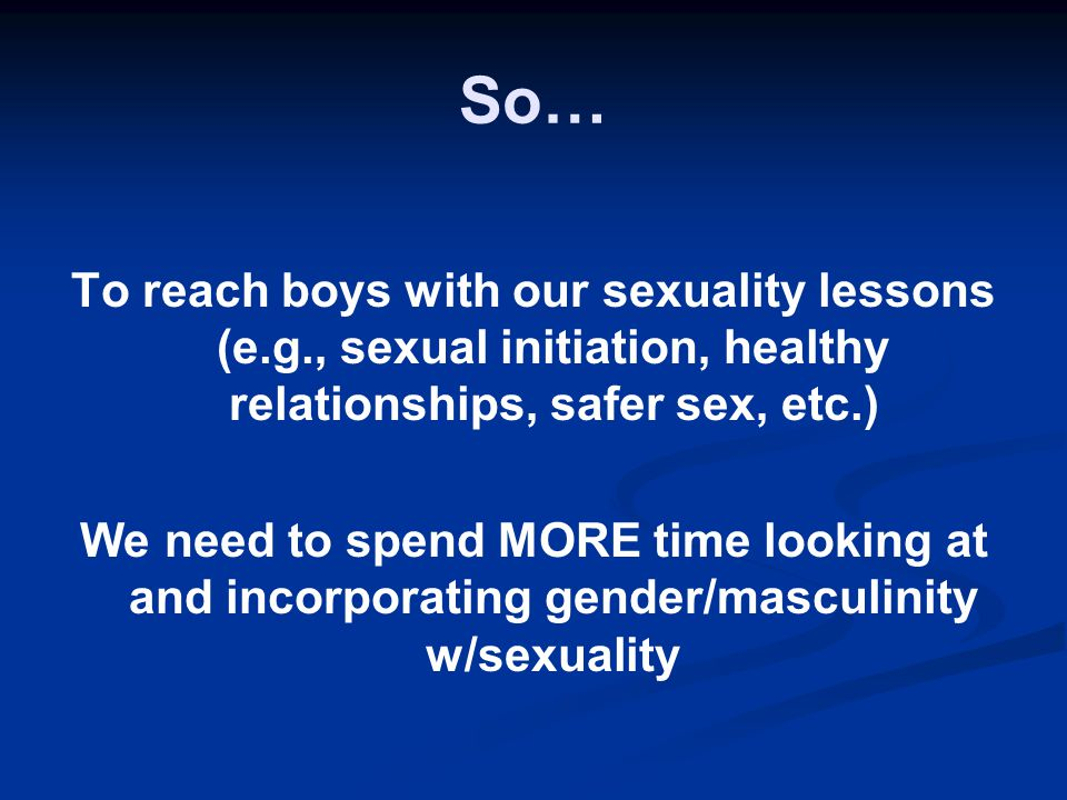 So… To reach boys with our sexuality lessons (e.g., sexual initiation, healthy relationships, safer sex, etc.) We need to spend MORE time looking at a