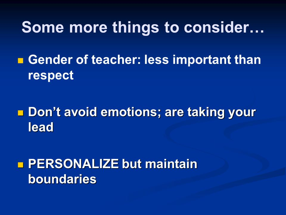 Some more things to consider… Gender of teacher: less important than respect Dont avoid emotions; are taking your lead Dont avoid emotions; are taking