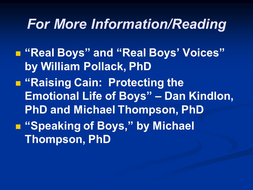 For More Information/Reading Real Boys and Real Boys Voices by William Pollack, PhD Raising Cain: Protecting the Emotional Life of Boys – Dan Kindlon,