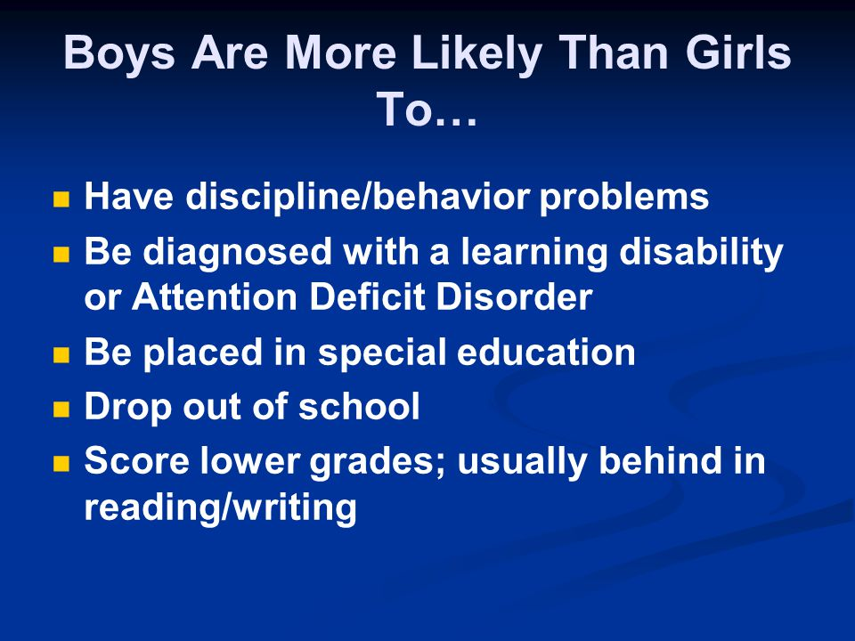 Boys Are More Likely Than Girls To… Have discipline/behavior problems Be diagnosed with a learning disability or Attention Deficit Disorder Be placed