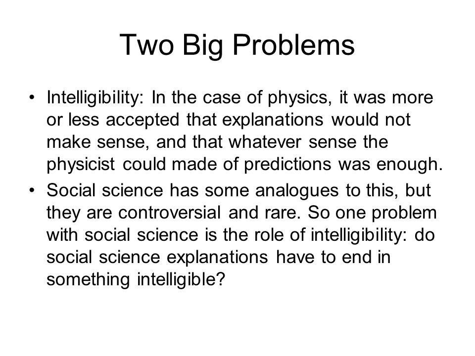 Two Big Problems Intelligibility: In the case of physics, it was more or less accepted that explanations would not make sense, and that whatever sense