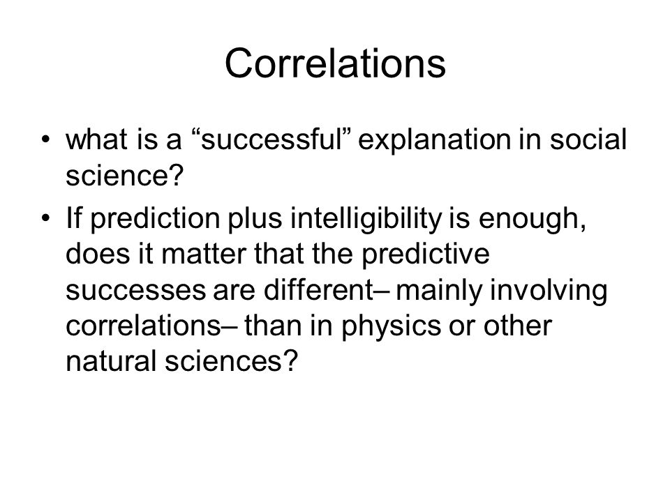 Correlations what is a successful explanation in social science? If prediction plus intelligibility is enough, does it matter that the predictive succ