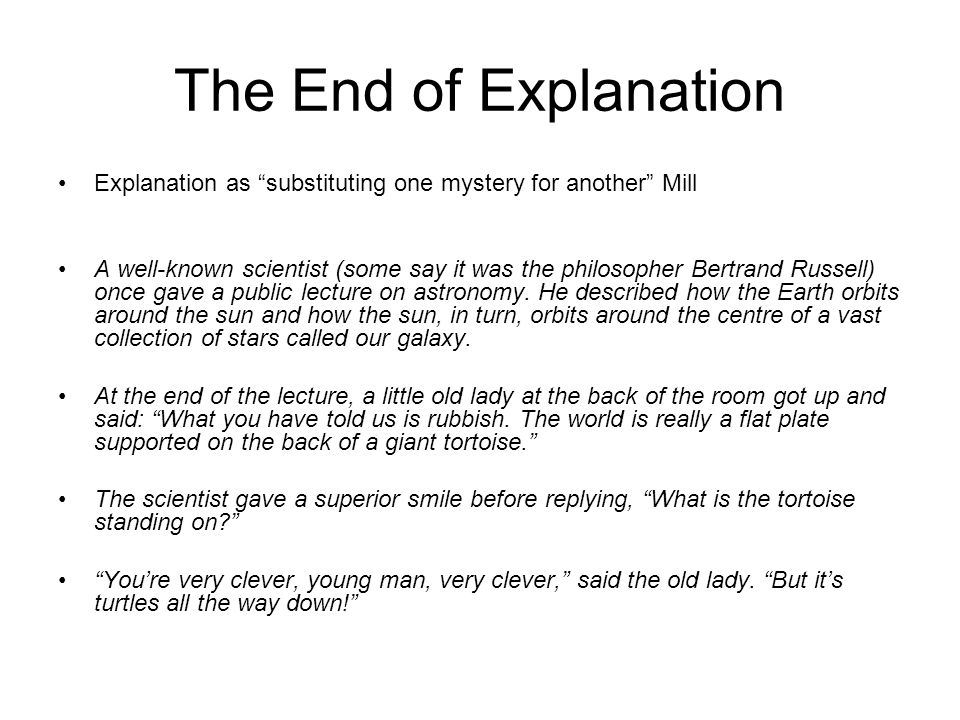 The End of Explanation Explanation as substituting one mystery for another Mill A well-known scientist (some say it was the philosopher Bertrand Russe