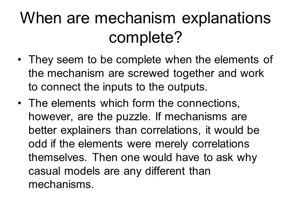 When are mechanism explanations complete? They seem to be complete when the elements of the mechanism are screwed together and work to connect the inp