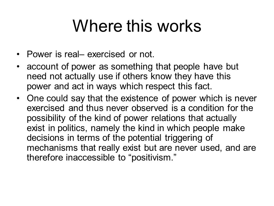 Where this works Power is real– exercised or not. account of power as something that people have but need not actually use if others know they have th