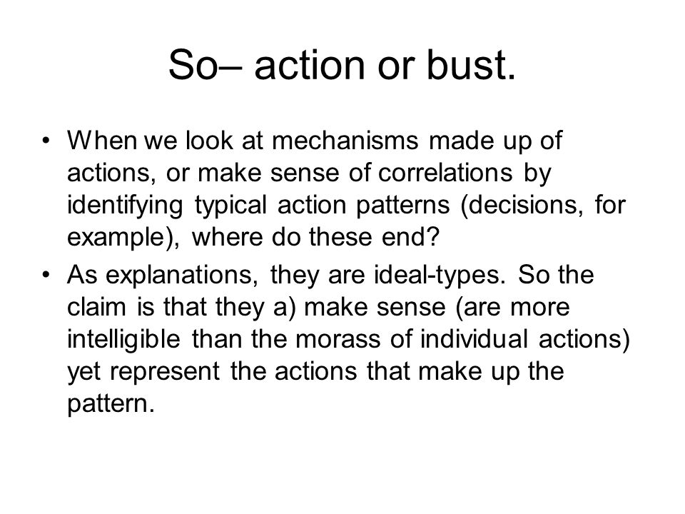 So– action or bust. When we look at mechanisms made up of actions, or make sense of correlations by identifying typical action patterns (decisions, fo
