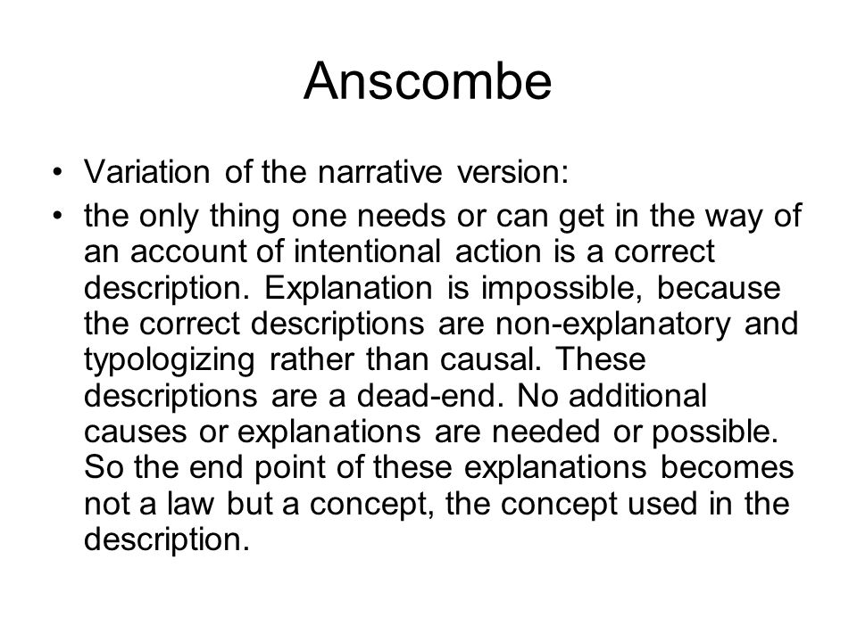 Anscombe Variation of the narrative version: the only thing one needs or can get in the way of an account of intentional action is a correct descripti