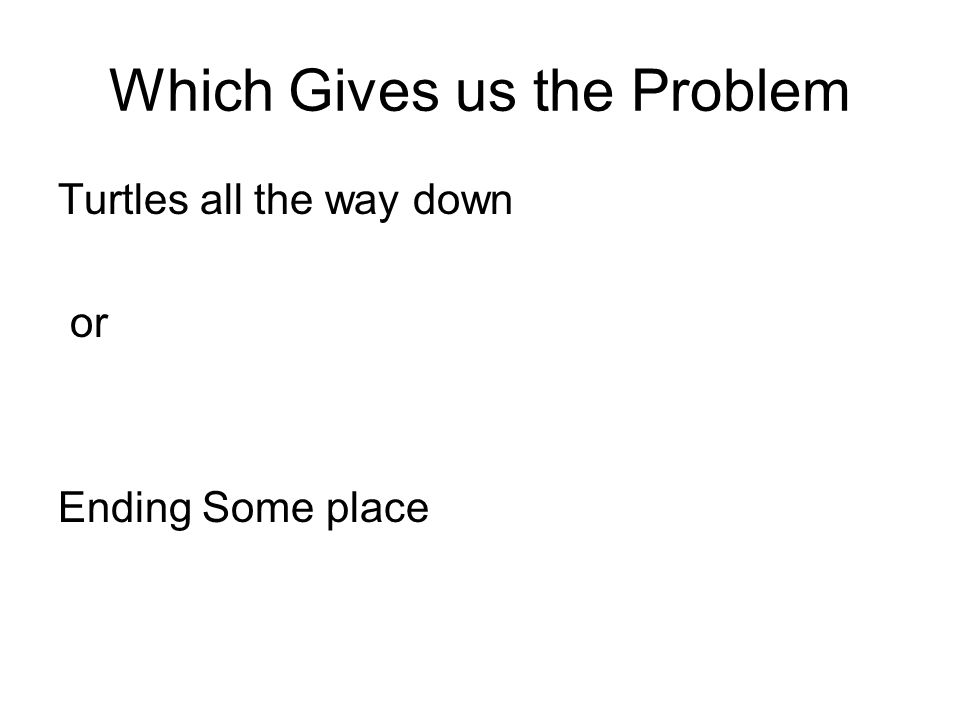 Which Gives us the Problem Turtles all the way down or Ending Some place