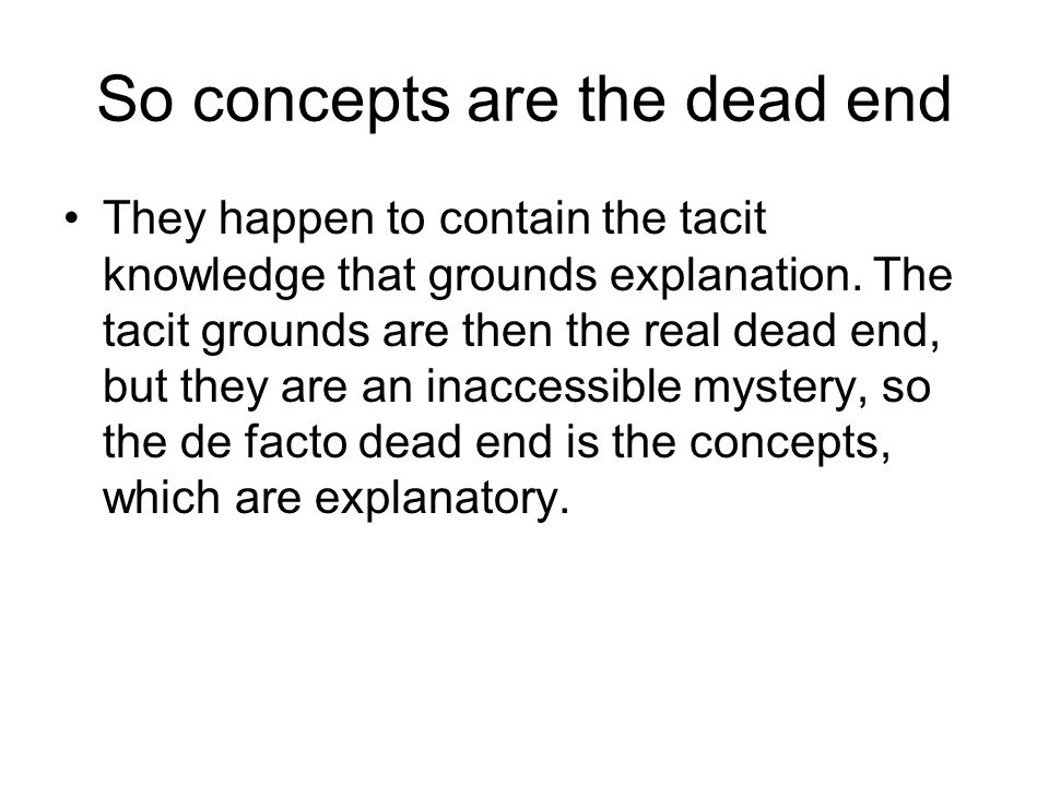 So concepts are the dead end They happen to contain the tacit knowledge that grounds explanation. The tacit grounds are then the real dead end, but th