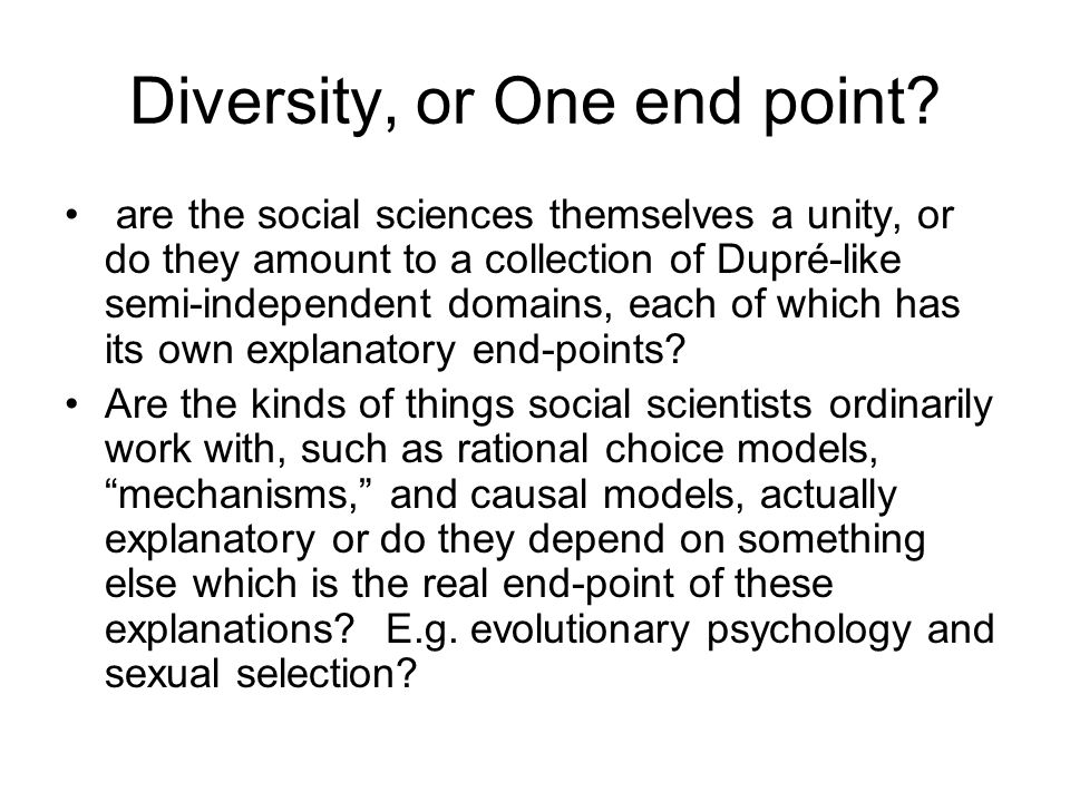 Diversity, or One end point? are the social sciences themselves a unity, or do they amount to a collection of Dupré-like semi-independent domains, eac