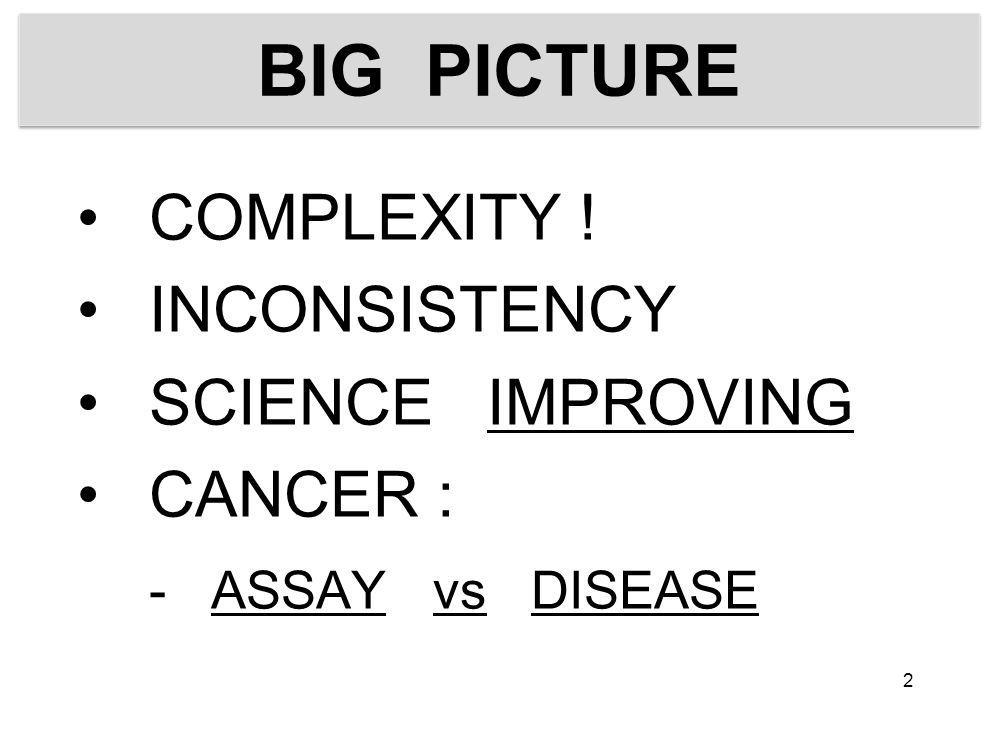 BIG PICTURE COMPLEXITY ! INCONSISTENCY SCIENCE IMPROVING CANCER : - ASSAY vs DISEASE 2