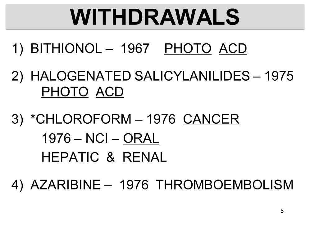 WITHDRAWALS 1) BITHIONOL – 1967 PHOTO ACD 2) HALOGENATED SALICYLANILIDES – 1975 PHOTO ACD 3) *CHLOROFORM – 1976 CANCER 1976 – NCI – ORAL HEPATIC & RENAL 4) AZARIBINE – 1976 THROMBOEMBOLISM 5