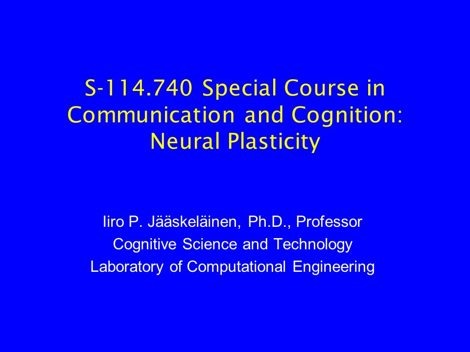 S-114.740 Special Course in Communication and Cognition: Neural Plasticity Iiro P.